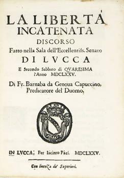 La Libertà Incatenata. Discorso fatto nella Sala dell'Ecc.mo Senato di Lucca il secondo sabbato di Quaresima l'anno MDCLXXV.