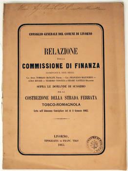 Relazione della Commissione di finanza...sopra le domande di sussidio per la costruzione della strada ferrata tosco-romagnola letta nell'Adunanza Consigliare del dì 2 Gennaio 1865. (Consiglio generale del Comune di Livorno).