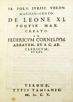 Fr. Polae Iurisc. Veron. Manilio-Cento. De Leone XI. Pontif. Max. Creato. Ad Federicum Cornelium abbatem, et S.C. Ap. clericum et caet.