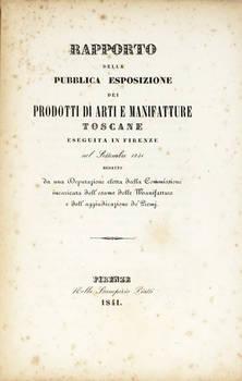 RAPPORTO della pubblica esposizione dei prodotti di Arti e Manifatture toscane eseguita in Firenze nel settembre 1841; redatto da una Deputazione eletta dalla Commissione incaricata dell'esame delle Manifatture e dell'aggiudicazione de' Premj.