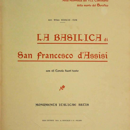 La Basilica di San Francesco d'Assisi. Con 45 tavole fuori testo. Monumenta Italicae Artis. (Nella ricorrenza del VII Centenario della morte del Serafico).