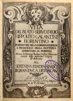 Vita del Beato Servo di Dio Hippolito Galantini Fiorentino, fondatore della Congregatione di S.Francesco della Dottrina Christiana in Fiorenza...