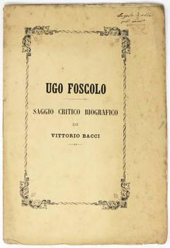 Ugo Foscolo. Saggio critico biografico...