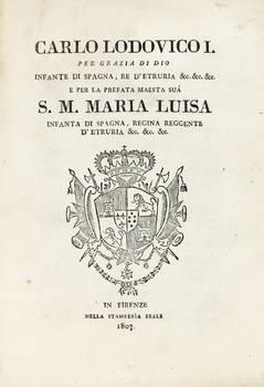 CARLO Lodovico I. per grazia di Dio Infante di Spagna, Re d'Etruria...e per la prefata maestà sua S.M. Maria Luisa Infante di Spagna, Regina Reggente d'Etruria...(Raccolta di leggi).