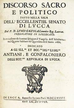 Discorso sacro e politico fatto nella sala dell'Eccellentiss.mo Senato di Lucca, in occasione di dovervi spiegare il Vangelo dell'Adultera, nel Quarto Sabbato di Quaresima dell'anno 1686.