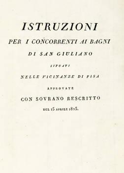 ISTRUZIONE per i concorrenti ai bagni di San Giuliano situati nelle vicinanze di Pisa. Approvate con sovrano rescritto del 15 Aprile 1825. (Testo a fronte in lingua francese).