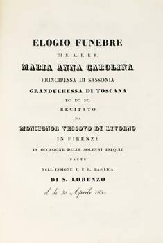 Elogio Funebre di S.A.I.E.R. Maria Anna Carolina...Granduchessa di Toscana, recitato da Monsigno Vescovo di Livorno (G.A.) in Firenze in occasione delle solenni esequie fatte nell'insigne...Basilica di S. Lorenzo il dì 30 Aprile 1832.