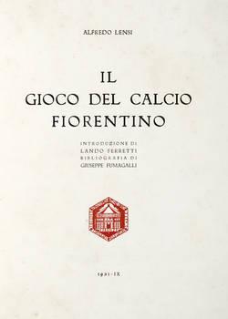 Il Gioco del Calcio Fiorentino. Introduzione di Lando Ferretti. Bibliografia di Giuseppe Fumagalli.